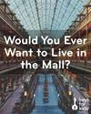Want to LIVE at the MALL?