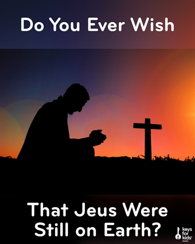 Do You Wish Jesus Were Still on Earth?