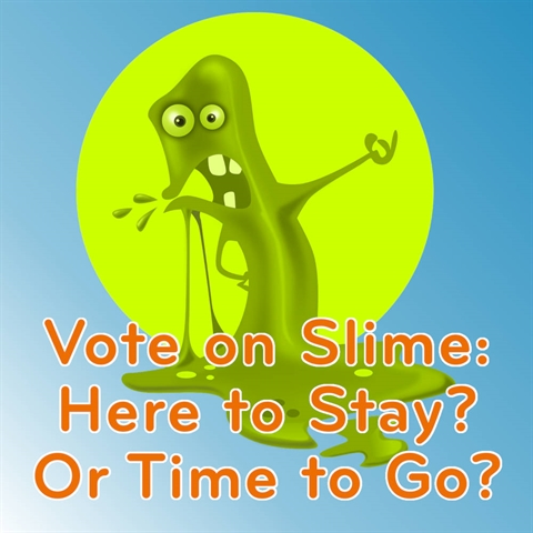 VOTE on SLIME: Still Fun or Time to Stop Sliming?