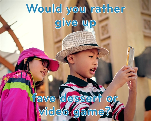 Would You Rather Give Up Dessert or Video Games?